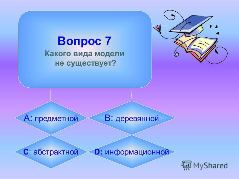 Вопрос 7 Какого вида модели не существует? А: предметной B: деревянной C: абстрактной D: информационной