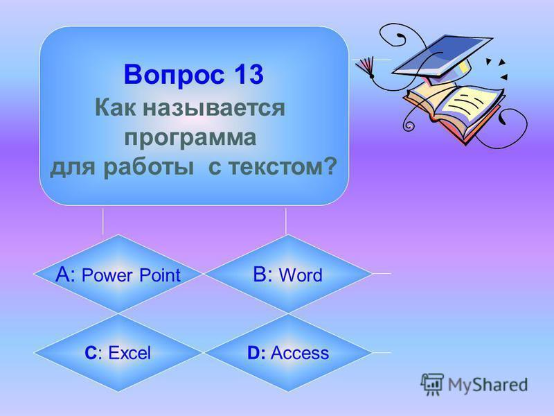 Вопрос 13 Как называется программа для работы с текстом? А: Power Point B: Word C: ExcelD: Access