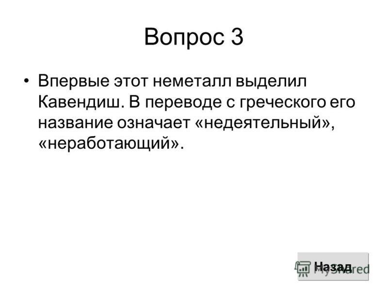 Вопрос 3 Впервые этот неметалл выделил Кавендиш. В переводе с греческого его название означает «недеятельный», «неработающий». Назад