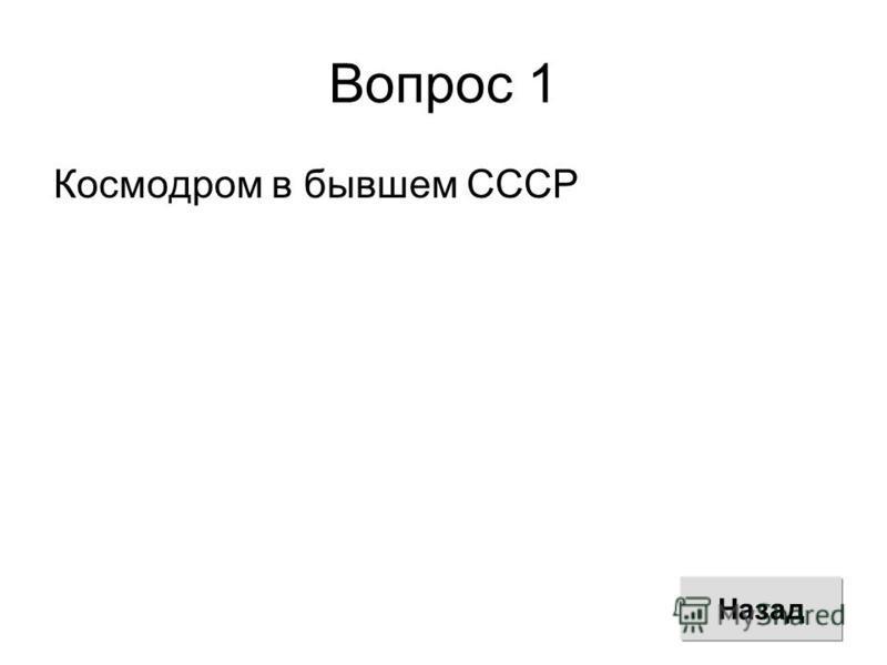 Вопрос 1 Космодром в бывшем СССР Назад