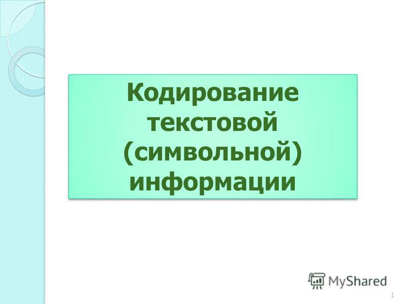 Кодирование текстовой (символьной) информации Кодирование текстовой (символьной) информации 1