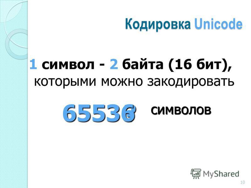 Кодировка Unicode 1 символ - 2 байта (16 бит), которыми можно закодировать ? символов 65536 10