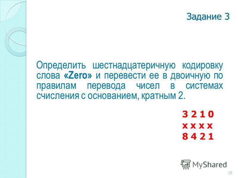 Задание 3 Определить шестнадцатеричную кодировку слова «Zero» и перевести ее в двоичную по правилам перевода чисел в системах счисления с основанием, кратным 2. 3 2 1 0 x x 8 4 2 1 18