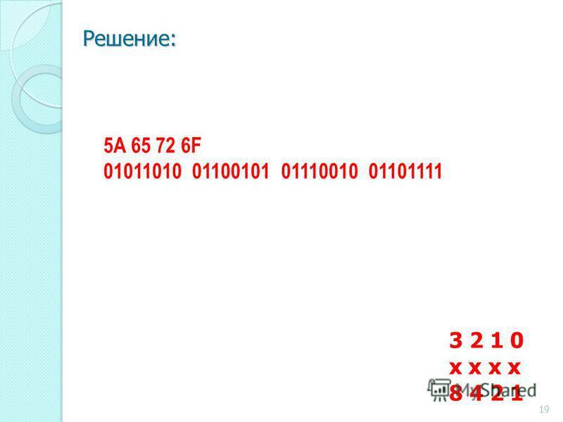 Решение: 3 2 1 0 x x 8 4 2 1 5A 65 72 6F 01011010 01100101 01110010 01101111 19