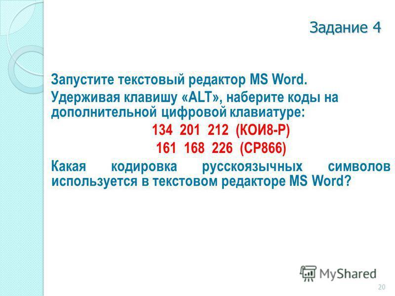 Задание 4 Запустите текстовый редактор MS Word. Удерживая клавишу «ALT», наберите коды на дополнительной цифровой клавиатуре: 134 201 212 (КОИ8-Р) 161 168 226 (СР866) Какая кодировка русскоязычных символов используется в текстовом редакторе MS Word?