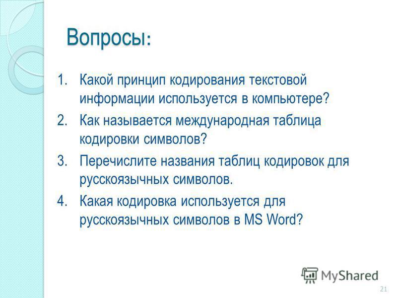 Вопросы : 1. Какой принцип кодирования текстовой информации используется в компьютере? 2. Как называется международная таблица кодировки символов? 3. Перечислите названия таблиц кодировок для русскоязычных символов. 4. Какая кодировка используется дл