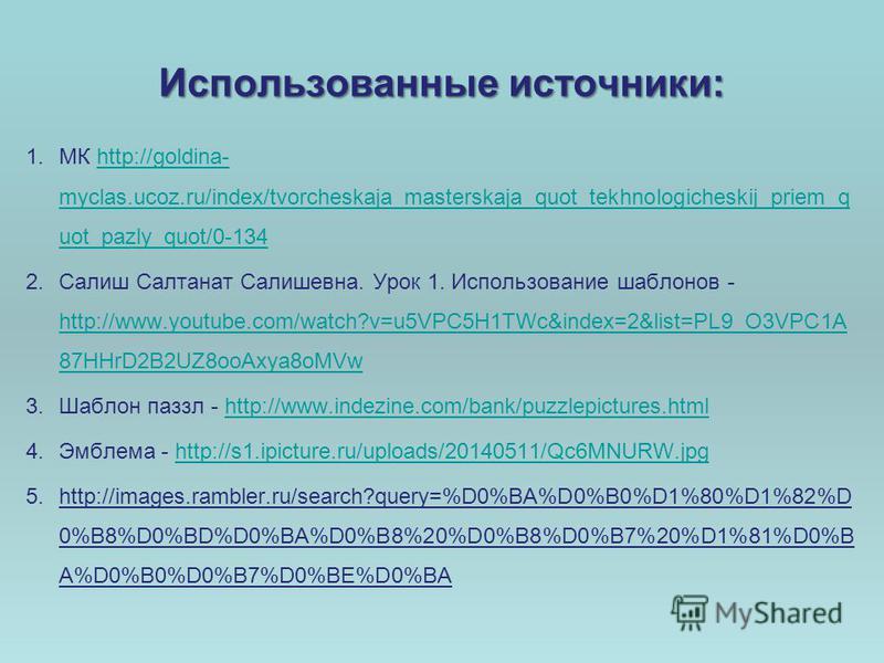 Использованные источники: 1. МК http://goldina- myclas.ucoz.ru/index/tvorcheskaja_masterskaja_quot_tekhnologicheskij_priem_q uot_pazly_quot/0-134http://goldina- myclas.ucoz.ru/index/tvorcheskaja_masterskaja_quot_tekhnologicheskij_priem_q uot_pazly_qu
