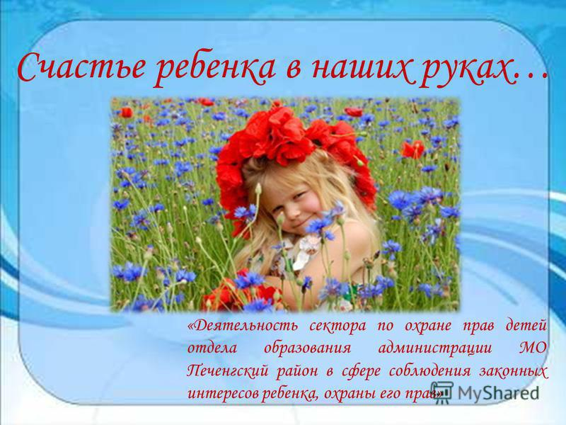 Счастье ребенка в наших руках… «Деятельность сектора по охране прав детей отдела образования администрации МО Печенгский район в сфере соблюдения законных интересов ребенка, охраны его прав»