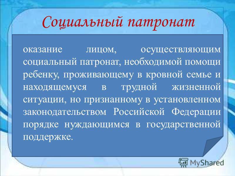 Социальный патронат оказание лицом, осуществляющим социальный патронат, необходимой помощи ребенку, проживающему в кровной семье и находящемуся в трудной жизненной ситуации, но признанному в установленном законодательством Российской Федерации порядк