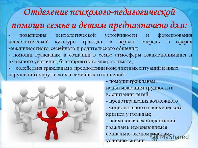 Отделение психолого-педагогической помощи семье и детям предназначено для: - повышения психологической устойчивости и формирования психологической культуры граждан, в первую очередь, в сферах межличностного, семейного и родительского общения; - помощ