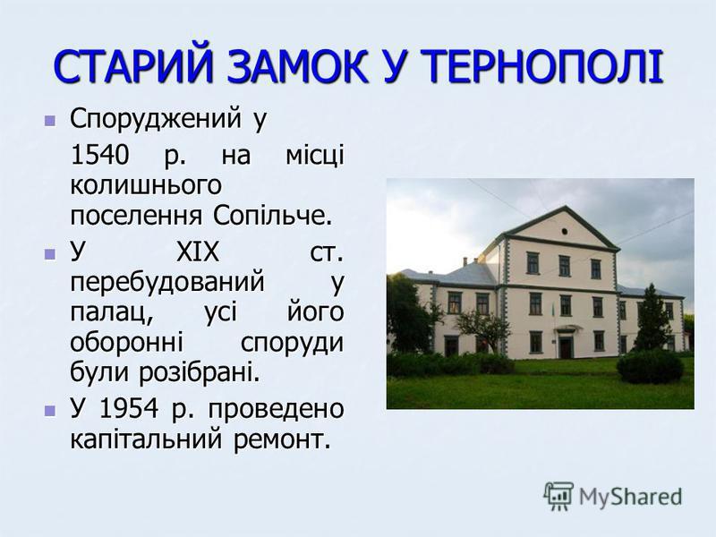 СТАРИЙ ЗАМОК У ТЕРНОПОЛІ Споруджений у Споруджений у 1540 р. на місці колишнього поселення Сопільче. 1540 р. на місці колишнього поселення Сопільче. У ХІХ ст. перебудований у палац, усі його оборонні споруди були розібрані. У ХІХ ст. перебудований у