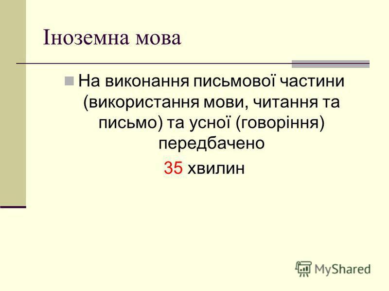 Іноземна мова На виконання письмової частини (використання мови, читання та письмо) та усної (говоріння) передбачено 35 хвилин