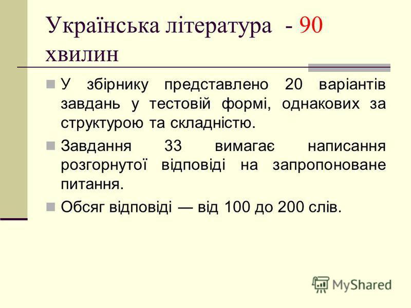 Українська література - 90 хвилин У збірнику представлено 20 варіантів завдань у тестовій формі, однакових за структурою та складністю. Завдання 33 вимагає написання розгорнутої відповіді на запропоноване питання. Обсяг відповіді від 100 до 200 слів.