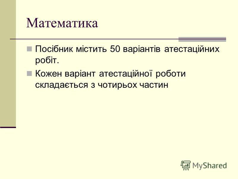 Математика Посібник містить 50 варіантів атестаційних робіт. Кожен варіант атестаційної роботи складається з чотирьох частин