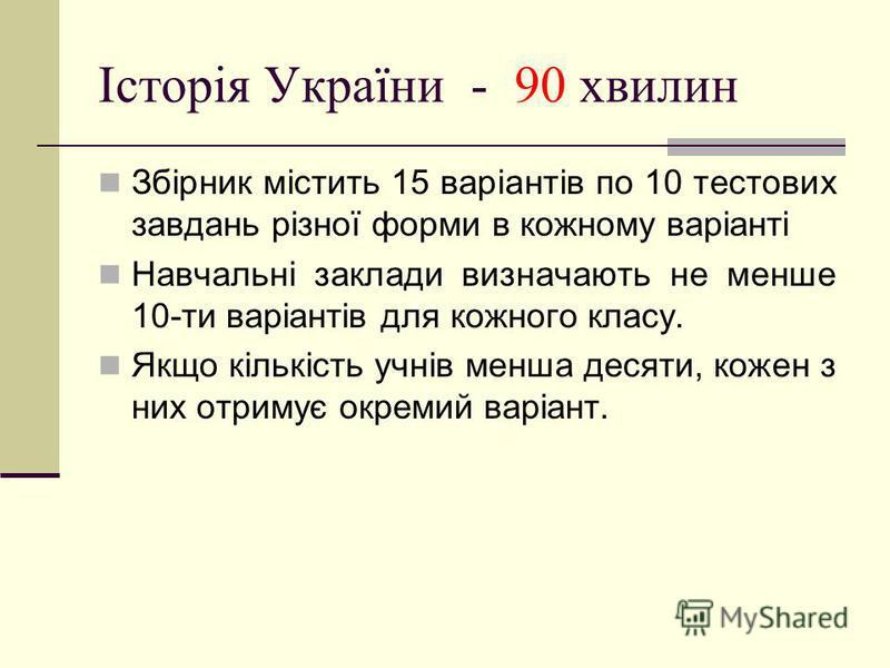 Історія України - 90 хвилин Збірник містить 15 варіантів по 10 тестових завдань різної форми в кожному варіанті Навчальні заклади визначають не менше 10-ти варіантів для кожного класу. Якщо кількість учнів менша десяти, кожен з них отримує окремий ва