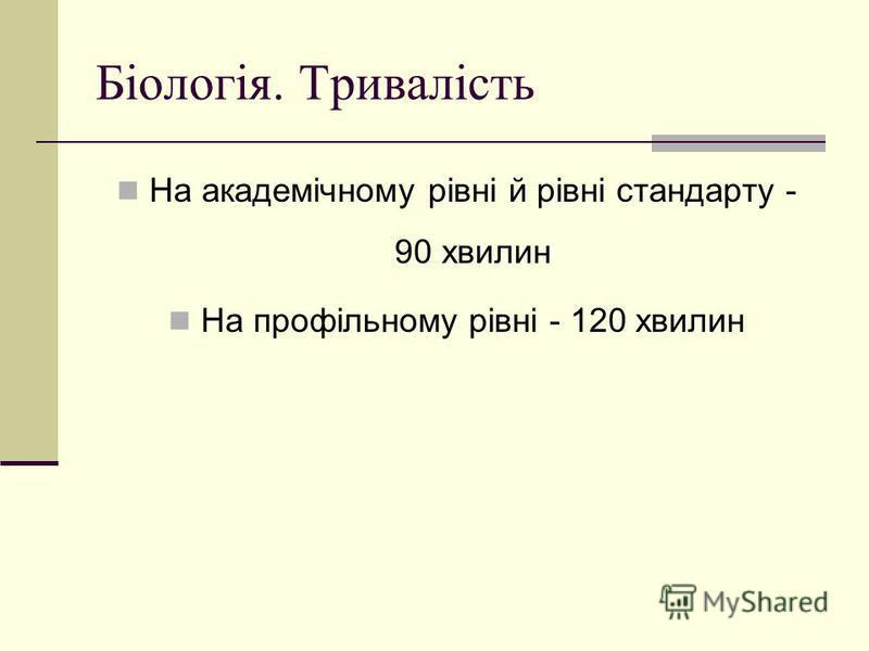 Біологія. Тривалість На академічному рівні й рівні стандарту - 90 хвилин На профільному рівні - 120 хвилин