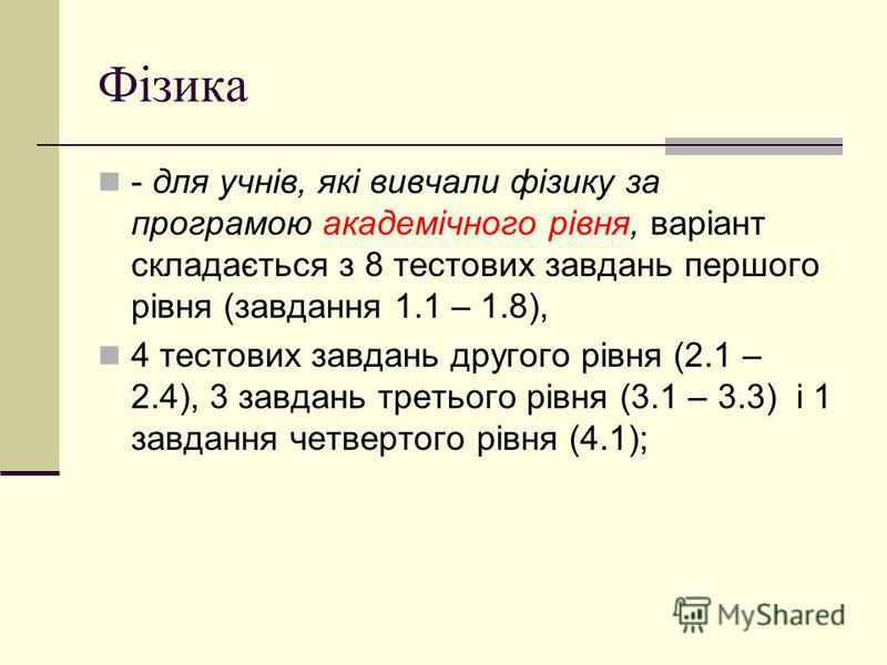 Фізика - для учнів, які вивчали фізику за програмою академічного рівня, варіант складається з 8 тестових завдань першого рівня (завдання 1.1 – 1.8), 4 тестових завдань другого рівня (2.1 – 2.4), 3 завдань третього рівня (3.1 – 3.3) і 1 завдання четве