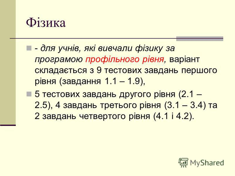 Фізика - для учнів, які вивчали фізику за програмою профільного рівня, варіант складається з 9 тестових завдань першого рівня (завдання 1.1 – 1.9), 5 тестових завдань другого рівня (2.1 – 2.5), 4 завдань третього рівня (3.1 – 3.4) та 2 завдань четвер