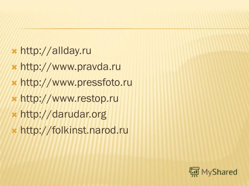 http://allday.ru http://www.pravda.ru http://www.pressfoto.ru http://www.restop.ru http://darudar.org http://folkinst.narod.ru