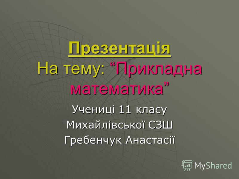 Презентація На тему: Прикладна математика Учениці 11 класу Михайлівської СЗШ Гребенчук Анастасії