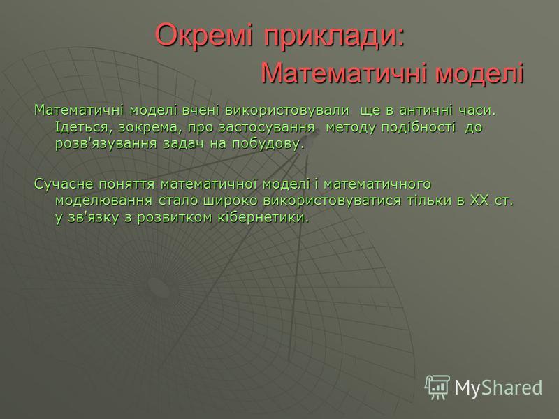 Окремі приклади: Математичні моделі Математичні моделі вчені використовували ще в античні часи. Ідеться, зокрема, про застосування методу подібності до розв'язування задач на побудову. Сучасне поняття математичної моделі і математичного моделювання с