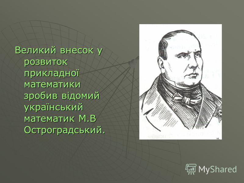 Великий внесок у розвиток прикладної математики зробив відомий український математик М.В Остроградський.