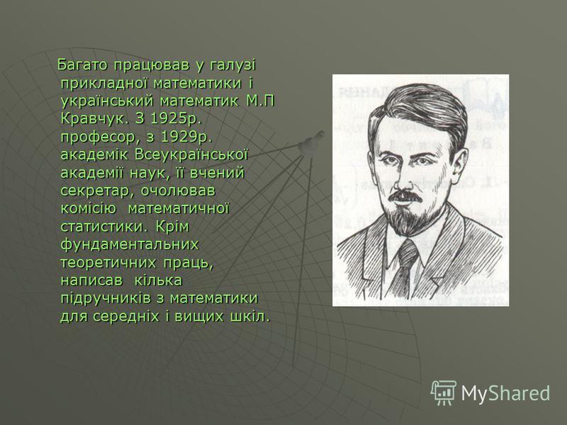 Багато працював у галузі прикладної математики і український математик М.П Кравчук. З 1925р. професор, з 1929р. академік Всеукраїнської академії наук, її вчений секретар, очолював комісію математичної статистики. Крім фундаментальних теоретичних прац