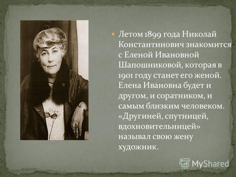 Летом 1899 года Николай Константинович знакомится с Еленой Ивановной Шапошниковой, которая в 1901 году станет его женой. Елена Ивановна будет и другом, и соратником, и самым близким человеком. «Другиней, спутницей, вдохновительницей» называл свою жен