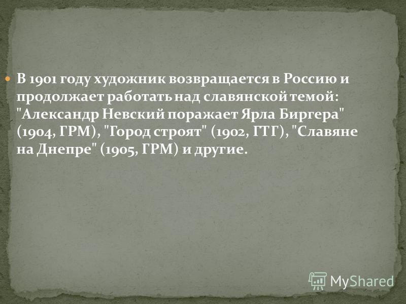 В 1901 году художник возвращается в Россию и продолжает работать над славянской темой: Александр Невский поражает Ярла Биргера (1904, ГРМ), Город строят (1902, ГТГ), Славяне на Днепре (1905, ГРМ) и другие.