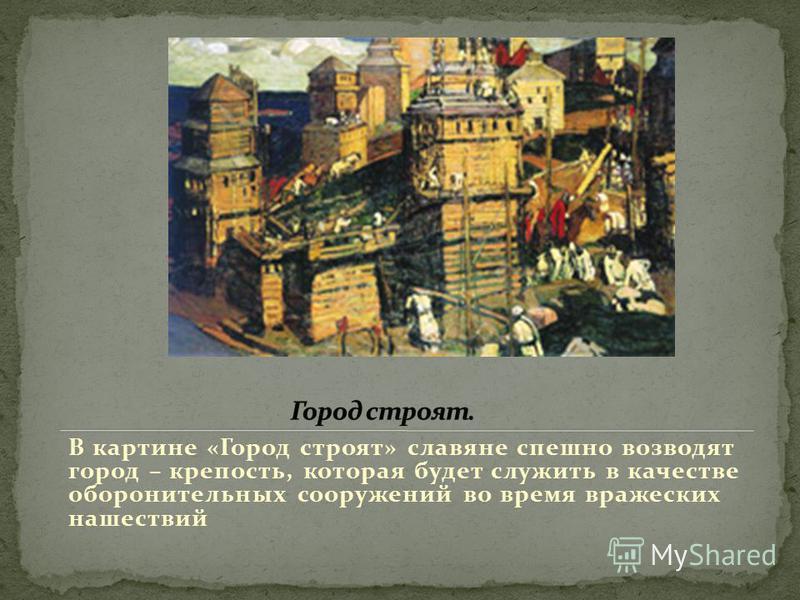 В картине «Город строят» славяне спешно возводят город – крепость, которая будет служить в качестве оборонительных сооружений во время вражеских нашествий