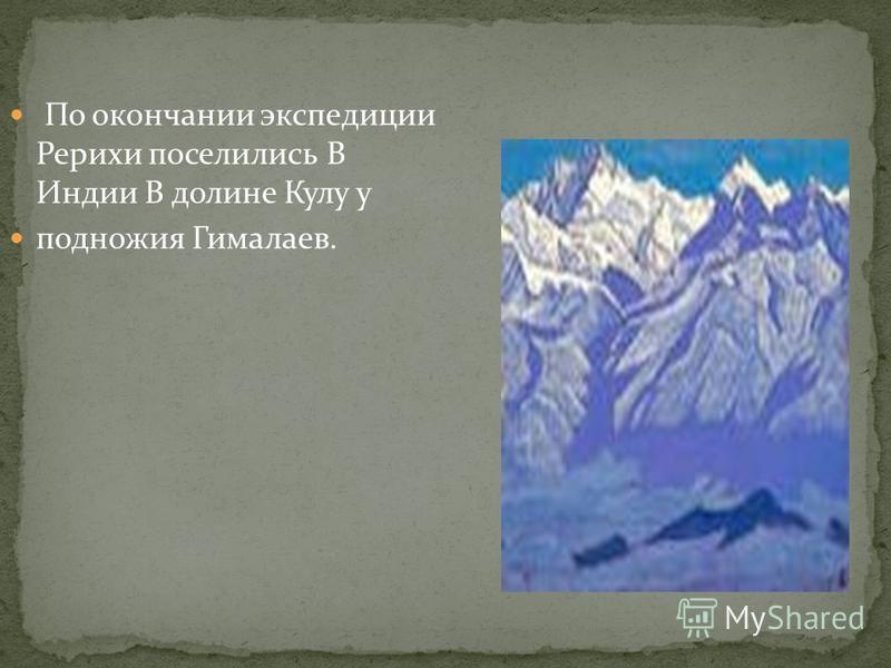 По окончании экспедиции Рерихи поселились В Индии В долине Кулу у подножия Гималаев.