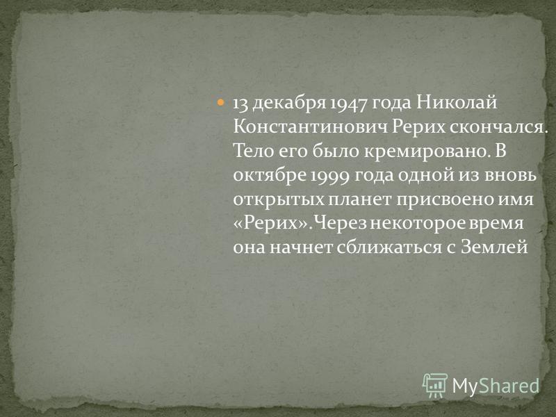 13 декабря 1947 года Николай Константинович Рерих скончался. Тело его было кремировано. В октябре 1999 года одной из вновь открытых планет присвоено имя «Рерих».Через некоторое время она начнет сближаться с Землей