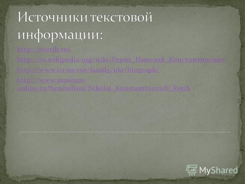 http://roerih.ru/ http://ru.wikipedia.org/wiki/Рерих_Николай_Константинович http://www.icr.su/rus/family/nkr/biograph/ http://www.museum- online.ru/Symbolism/Nikolai_Konstantinovich_Rerih