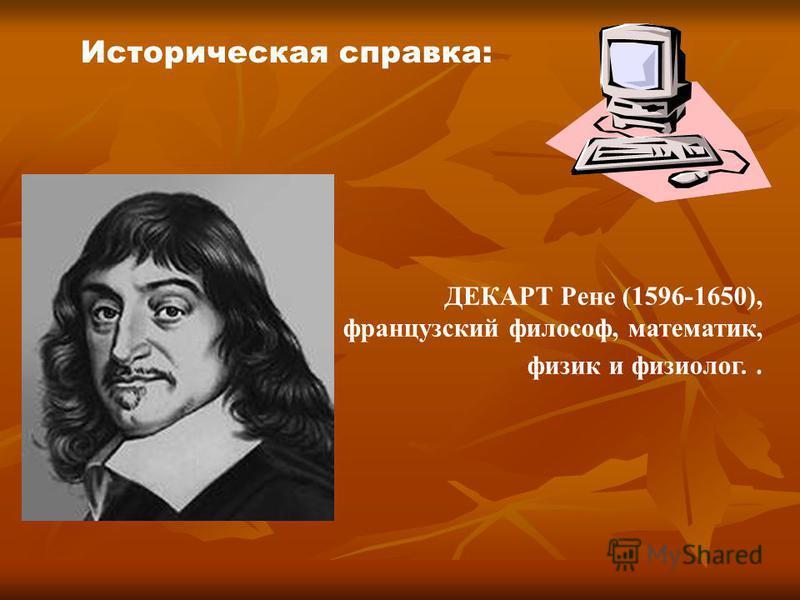 Историческая справка: ДЕКАРТ Рене (1596-1650), французский философ, математик, физик и физиолог..