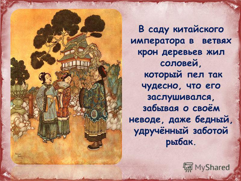 В саду китайского императора в ветвях крон деревьев жил соловей, который пел так чудесно, что его заслушивался, забывая о своём неводе, даже бедный, удручённый заботой рыбак.