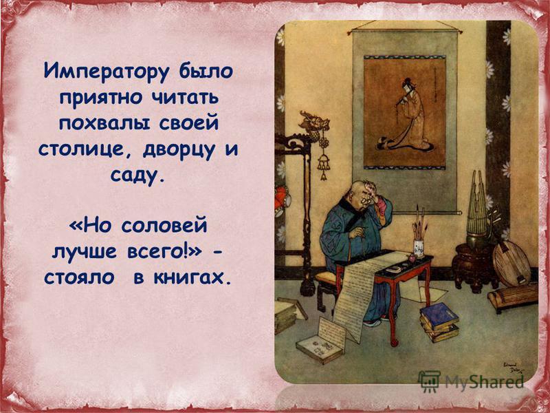 Императору было приятно читать похвалы своей столице, дворцу и саду. «Но соловей лучше всего!» - стояло в книгах.