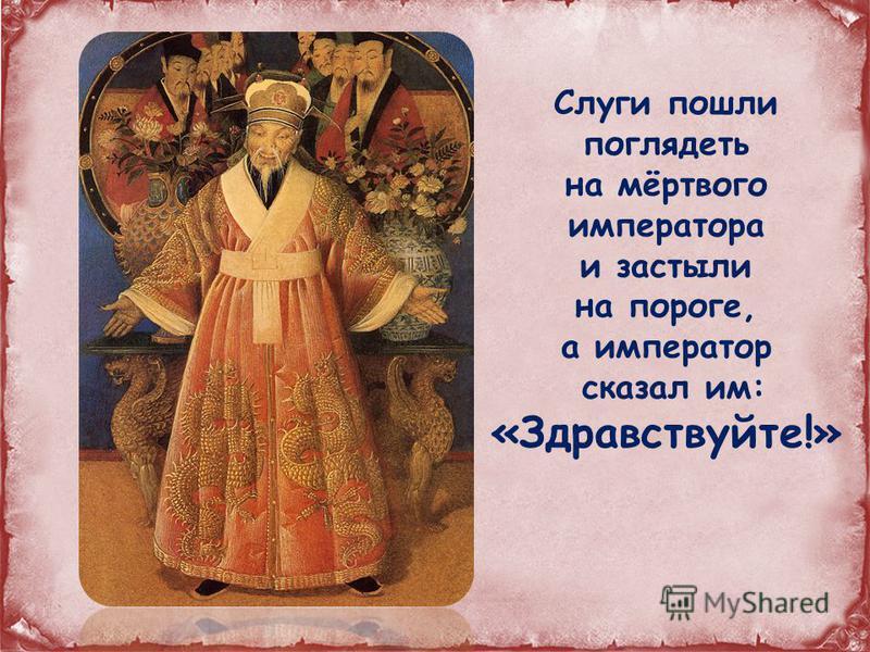 Слуги пошли поглядеть на мёртвого императора и застыли на пороге, а император сказал им: «Здравствуйте!»