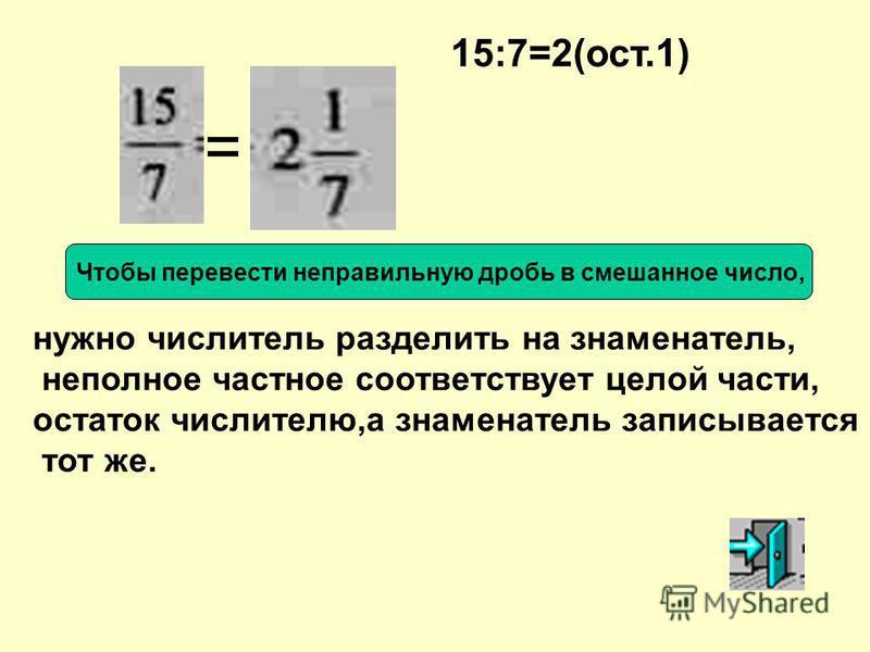нужно числитель разделить на знаменатель, неполное частное соответствует целой части, остаток числителю,а знаменатель записывается тот же. = 15:7=2(ост.1) Чтобы перевести неправильную дробь в смешанное число,