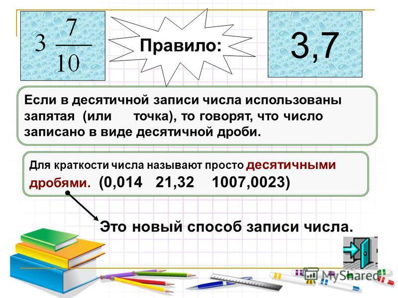 Если в десятичной записи числа использованы запятая (или точка), то говорят, что число записано в виде десятичной дроби. Для краткости числа называют просто десятичными дробями. (0,014 21,32 1007,0023) Правило: Это новый способ записи числа. 3,7