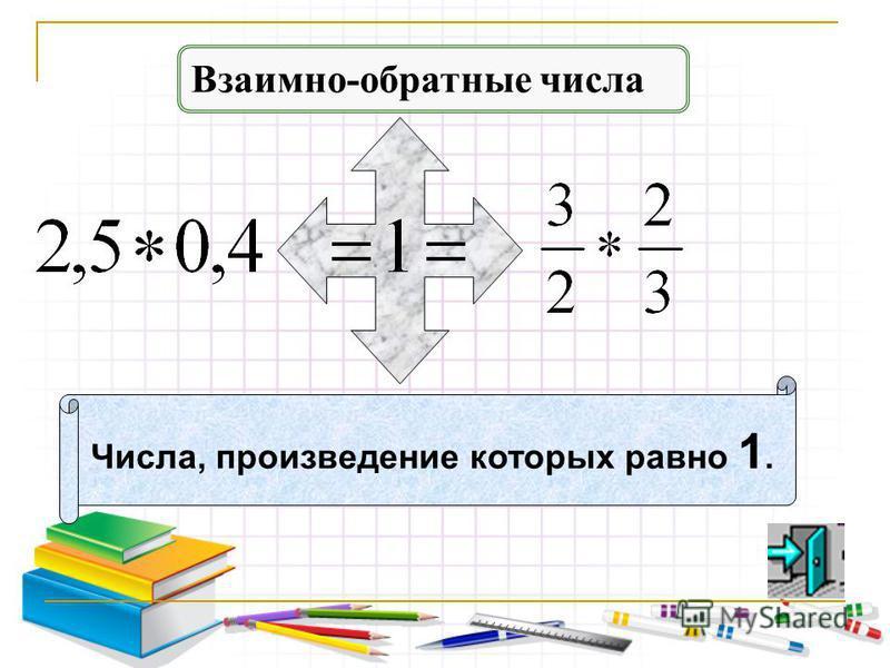 Взаимно-обратные числа Числа, произведение которых равно 1.