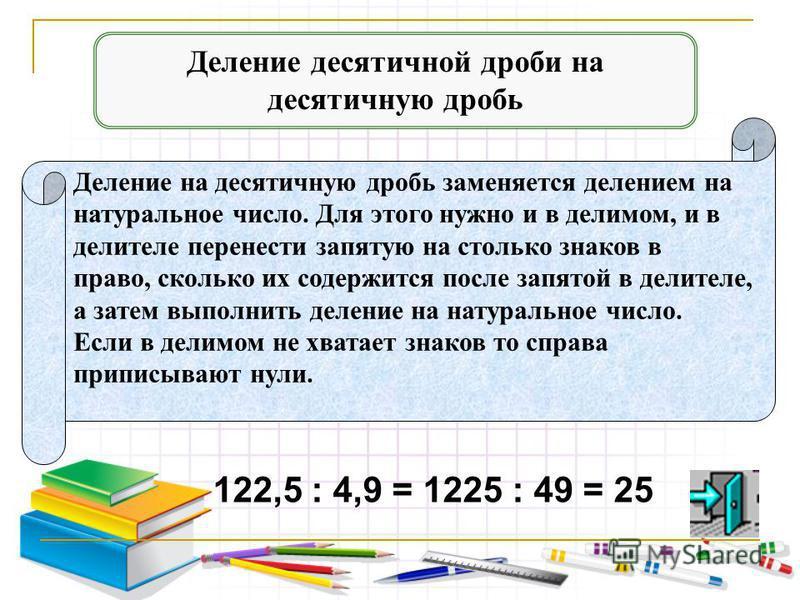 Деление на десятичную дробь заменяется делением на натуральное число. Для этого нужно и в делимом, и в делителе перенести запятую на столько знаков в право, сколько их содержится после запятой в делителе, а затем выполнить деление на натуральное числ