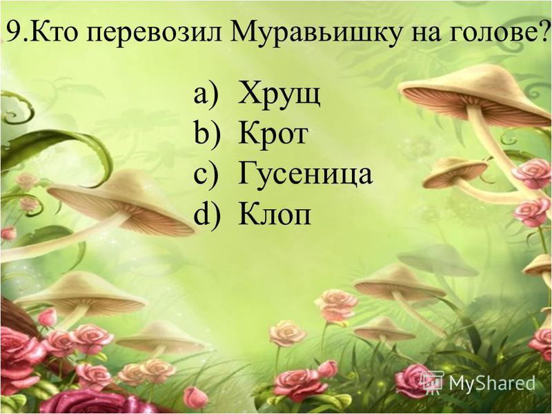 9. Кто перевозил Муравьишку на голове? a)Хрущ b)Крот c)Гусеница d)Клоп