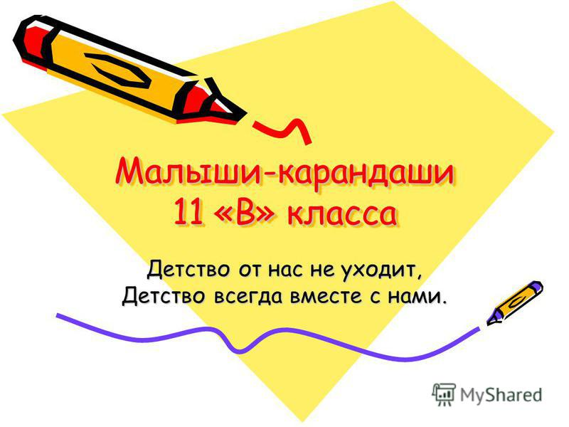 Малыши-карандаши 11 «В» класса Детство от нас не уходит, Детство всегда вместе с нами.
