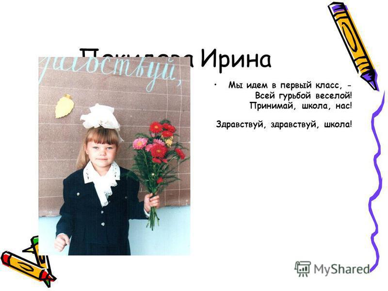 Покидова Ирина Мы идем в первый класс, - Всей гурьбой веселой! Принимай, школа, нас! Здравствуй, здравствуй, школа!