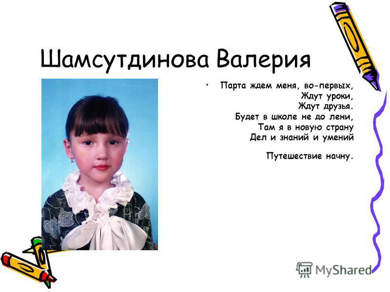Шамсутдинова Валерия Парта ждем меня, во-первых, Ждут уроки, Ждут друзья. Будет в школе не до лени, Там я в новую страну Дел и знаний и умений Путешествие начну.