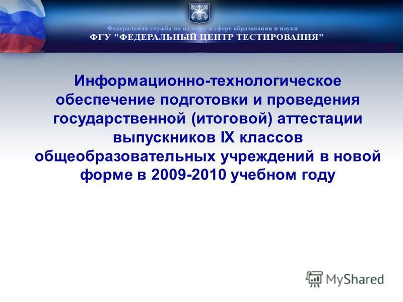 Информационно-технологическое обеспечение подготовки и проведения государственной (итоговой) аттестации выпускников IX классов общеобразовательных учреждений в новой форме в 2009-2010 учебном году