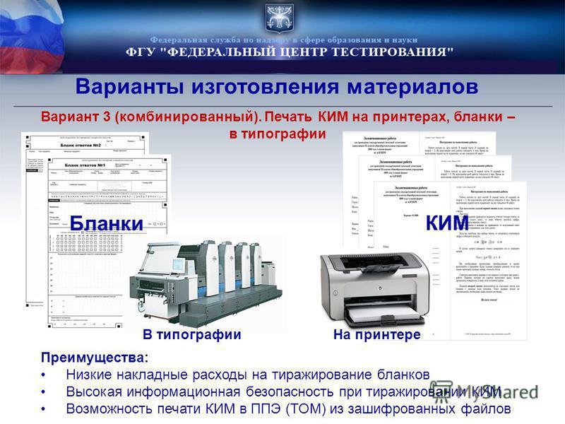 Варианты изготовления материалов Вариант 3 (комбинированный). Печать КИМ на принтерах, бланки – в типографии КИМ Преимущества: Низкие накладные расходы на тиражирование бланков Высокая информационная безопасность при тиражировании КИМ Возможность печ