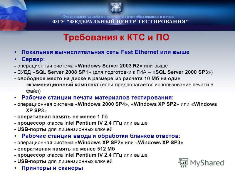 Требования к КТС и ПО Локальная вычислительная сеть Fast Ethernet или выше Сервер: - операционная система «Windows Server 2003 R2» или выше - СУБД «SQL Server 2008 SP1» (для подготовки к ГИА – «SQL Server 2000 SP3») - свободное место на диске в разме