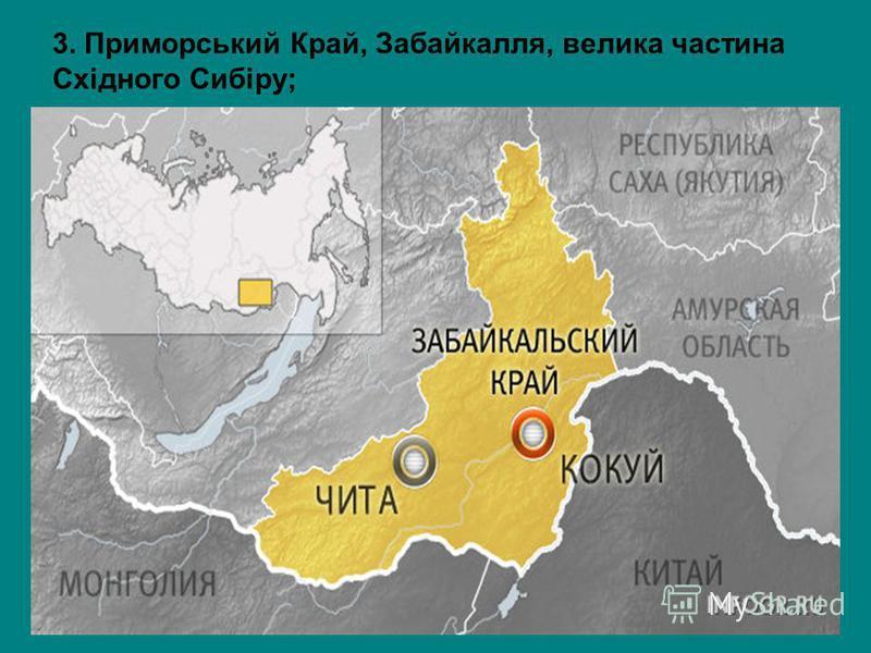 3. Приморський Край, Забайкалля, велика частина Східного Сибіру;