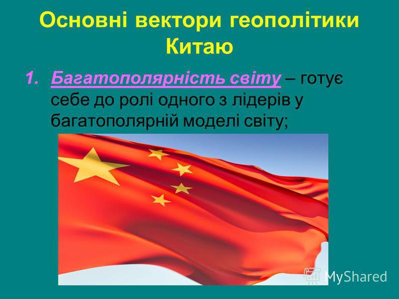 Основні вектори геополітики Китаю 1.Багатополярність світу – готує себе до ролі одного з лідерів у багатополярній моделі світу;